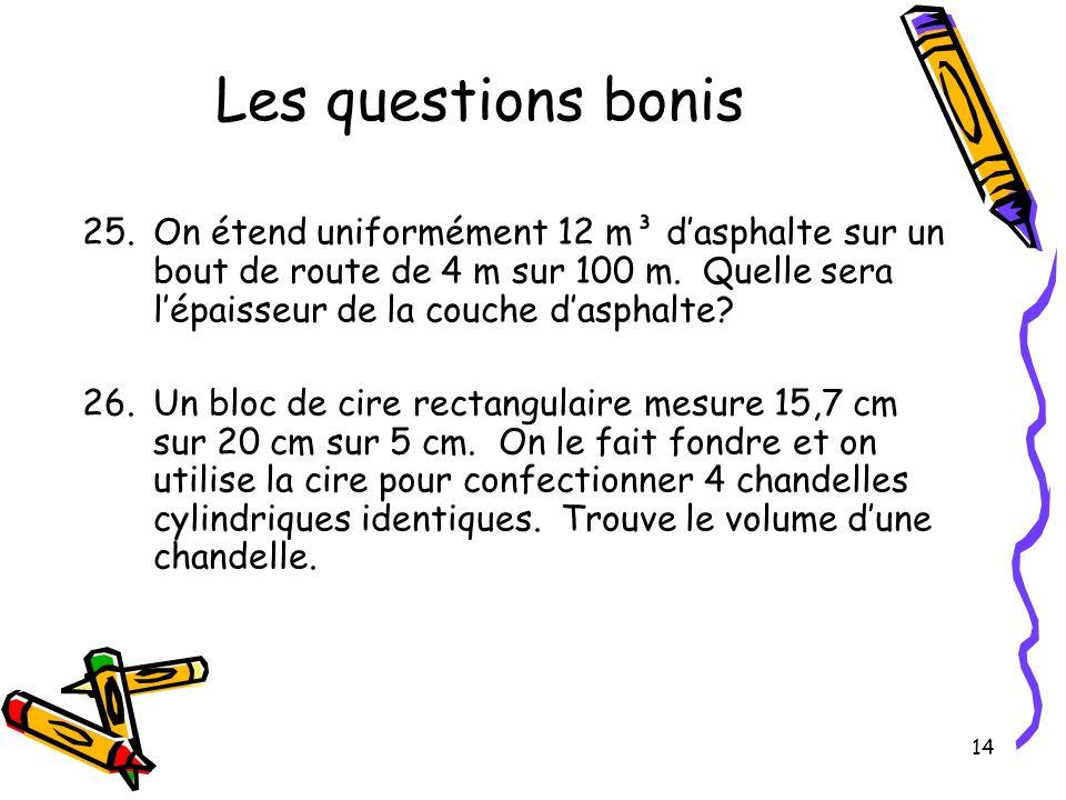 14 Les questions bonis 25.On étend uniformément 12 m³ dasphalte sur un bout de route de 4 m sur 100 m. Quelle sera lépaisseur de la couche dasphalte?