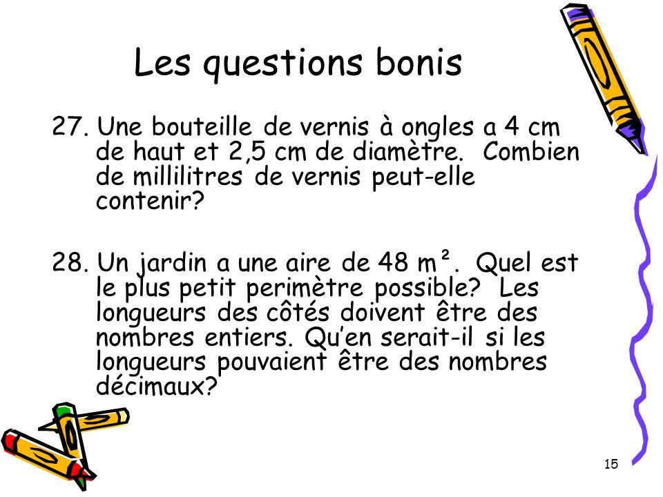 15 Les questions bonis 27. Une bouteille de vernis à ongles a 4 cm de haut et 2,5 cm de diamètre. Combien de millilitres de vernis peut-elle contenir?