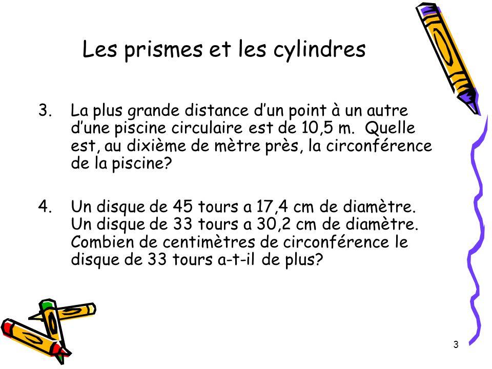 3 Les prismes et les cylindres 3.La plus grande distance dun point à un autre dune piscine circulaire est de 10,5 m. Quelle est, au dixième de mètre p