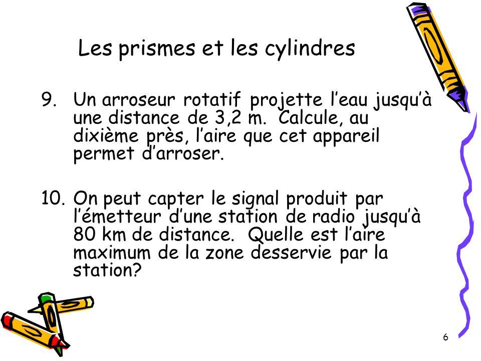 6 Les prismes et les cylindres 9.Un arroseur rotatif projette leau jusquà une distance de 3,2 m. Calcule, au dixième près, laire que cet appareil perm