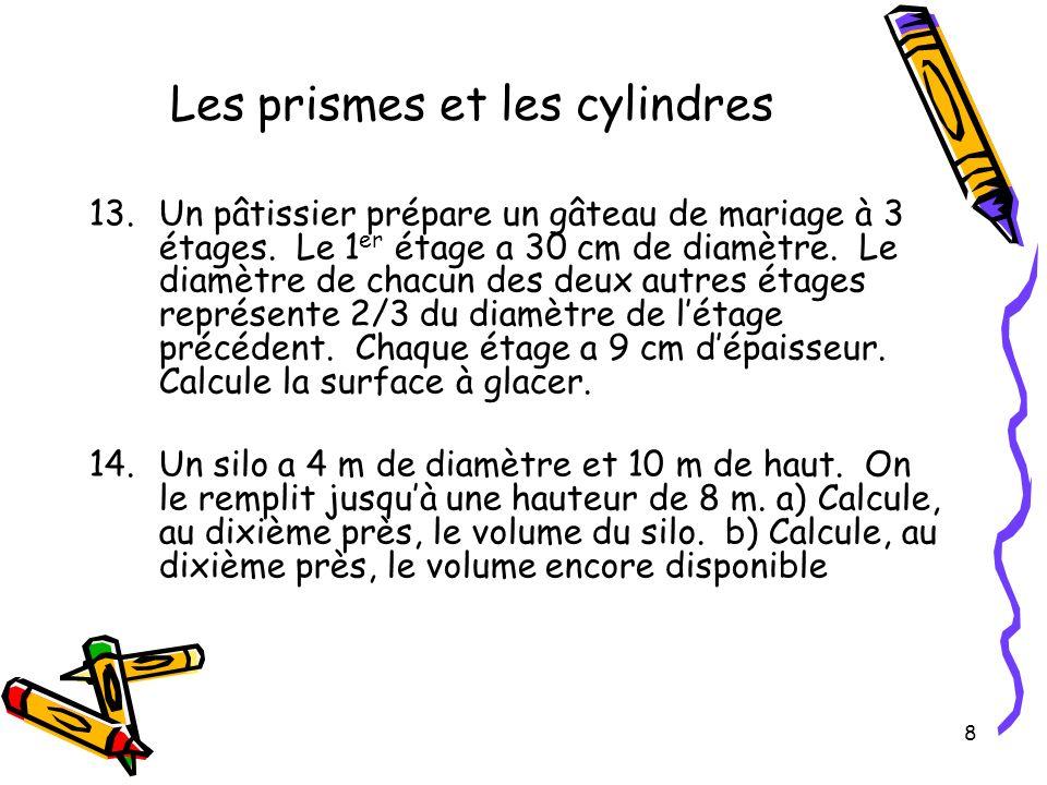 8 Les prismes et les cylindres 13.Un pâtissier prépare un gâteau de mariage à 3 étages. Le 1 er étage a 30 cm de diamètre. Le diamètre de chacun des d