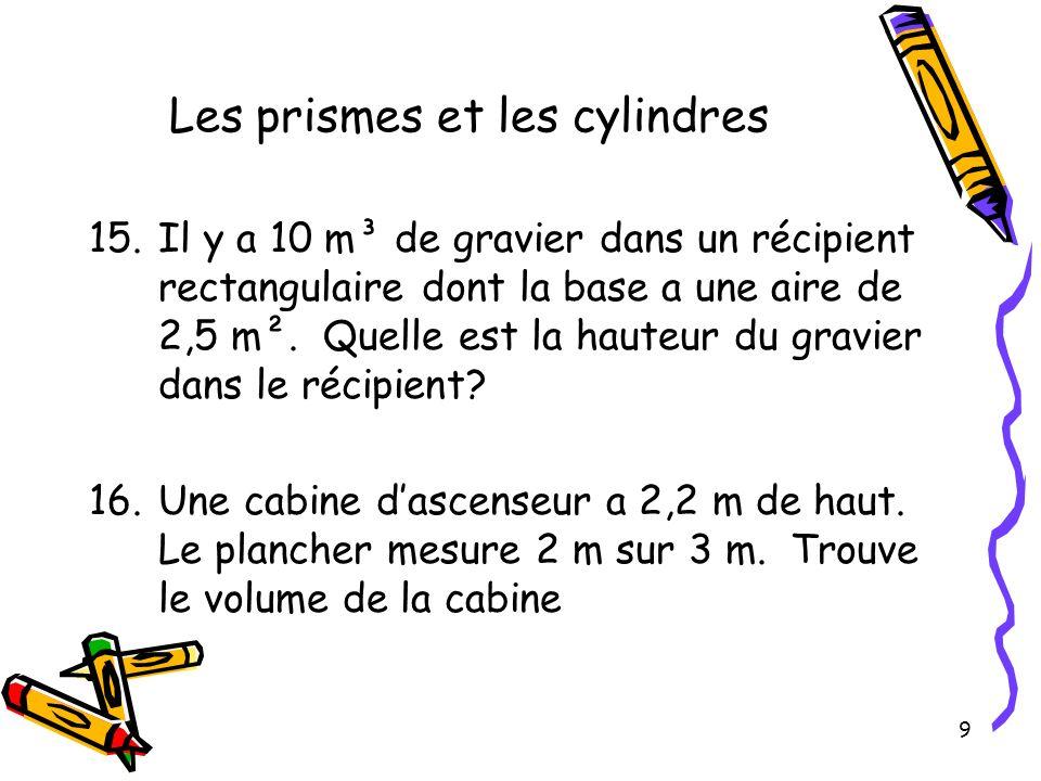 9 Les prismes et les cylindres 15.Il y a 10 m³ de gravier dans un récipient rectangulaire dont la base a une aire de 2,5 m². Quelle est la hauteur du