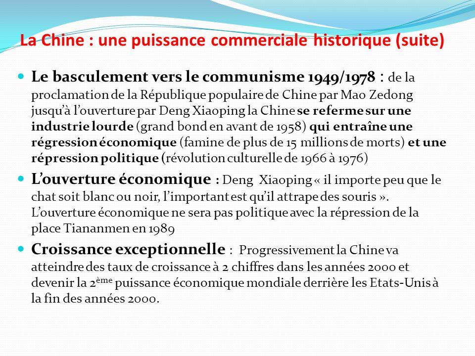 La Chine : une puissance commerciale historique (suite) Le basculement vers le communisme 1949/1978 : de la proclamation de la République populaire de Chine par Mao Zedong jusquà louverture par Deng Xiaoping la Chine se referme sur une industrie lourde (grand bond en avant de 1958) qui entraîne une régression économique (famine de plus de 15 millions de morts) et une répression politique (révolution culturelle de 1966 à 1976) Louverture économique : Deng Xiaoping « il importe peu que le chat soit blanc ou noir, limportant est quil attrape des souris ».