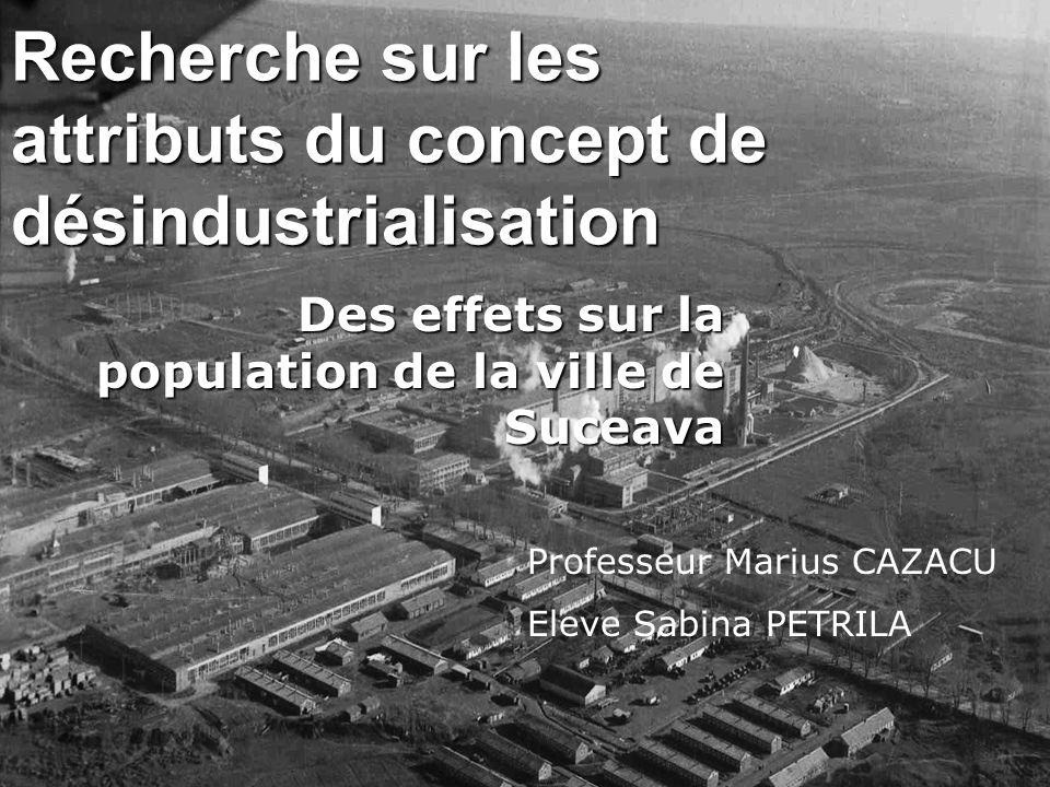Recherche sur les attributs du concept de désindustrialisation Des effets sur la population de la ville de Suceava Professeur Marius CAZACU Eleve Sabi