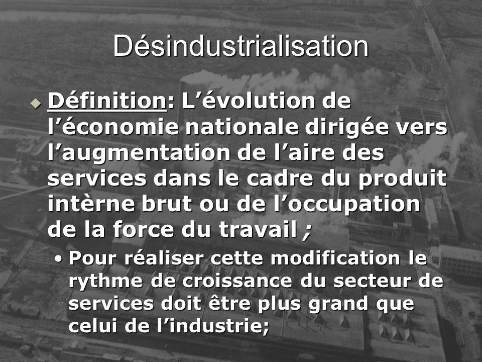 Désindustrialisation Définition: Lévolution de léconomie nationale dirigée vers laugmentation de laire des services dans le cadre du produit intèrne b
