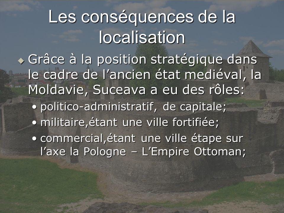 Les conséquences de la localisation Grâce à la position stratégique dans le cadre de lancien état mediéval, la Moldavie, Suceava a eu des rôles: Grâce