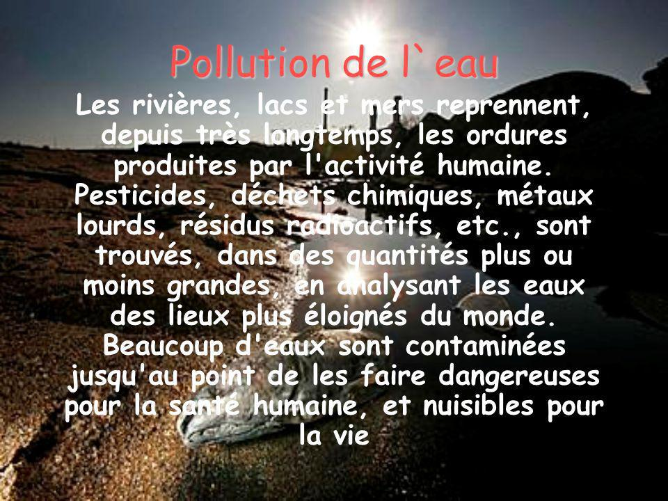 Pollution de l`eau Les rivières, lacs et mers reprennent, depuis très longtemps, les ordures produites par l'activité humaine. Pesticides, déchets chi