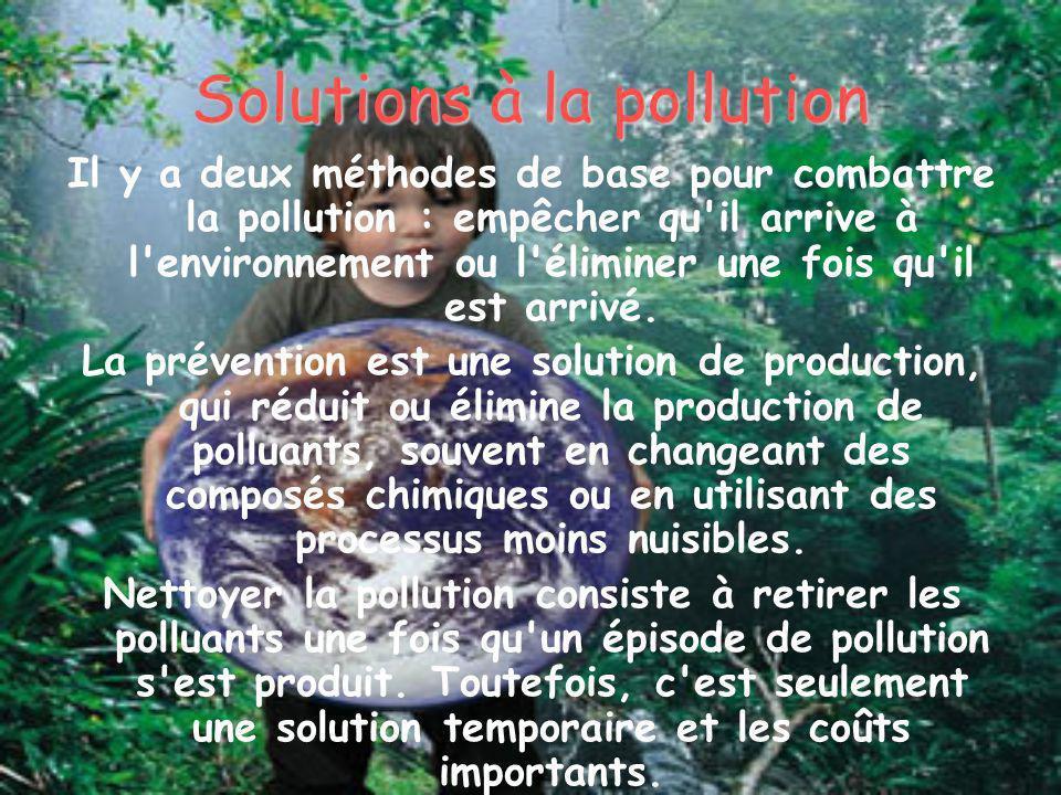 Solutions à la pollution Il y a deux méthodes de base pour combattre la pollution : empêcher qu'il arrive à l'environnement ou l'éliminer une fois qu'