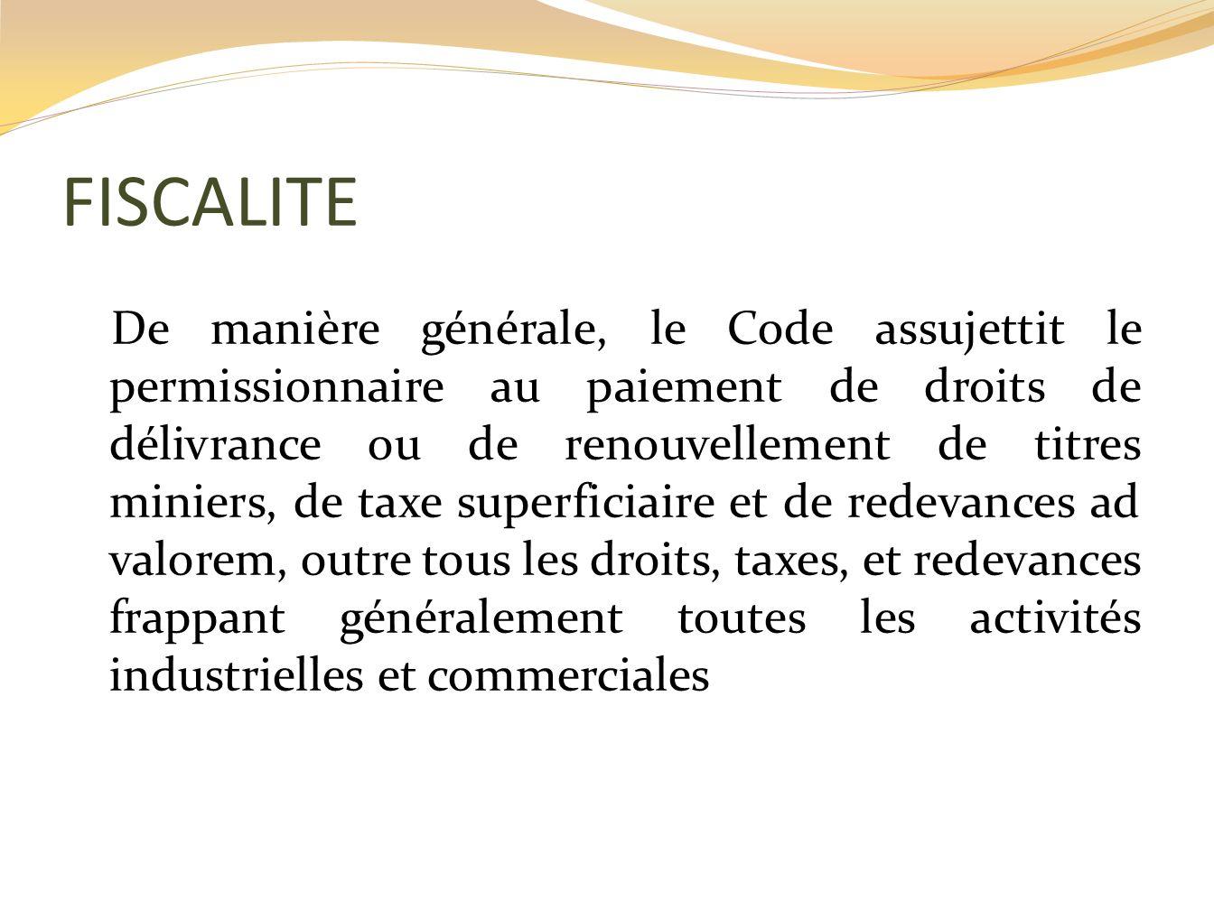 FISCALITE De manière générale, le Code assujettit le permissionnaire au paiement de droits de délivrance ou de renouvellement de titres miniers, de ta