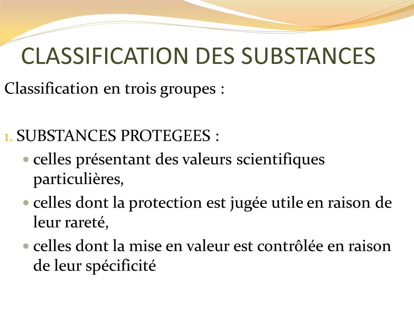 CLASSIFICATION DES SUBSTANCES Classification en trois groupes : 1. SUBSTANCES PROTEGEES : celles présentant des valeurs scientifiques particulières, c
