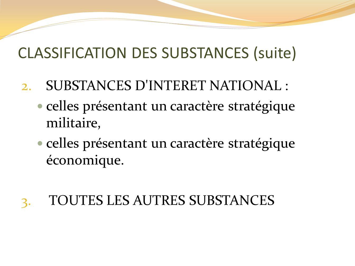 CLASSIFICATION DES SUBSTANCES (suite) 2. SUBSTANCES D'INTERET NATIONAL : celles présentant un caractère stratégique militaire, celles présentant un ca