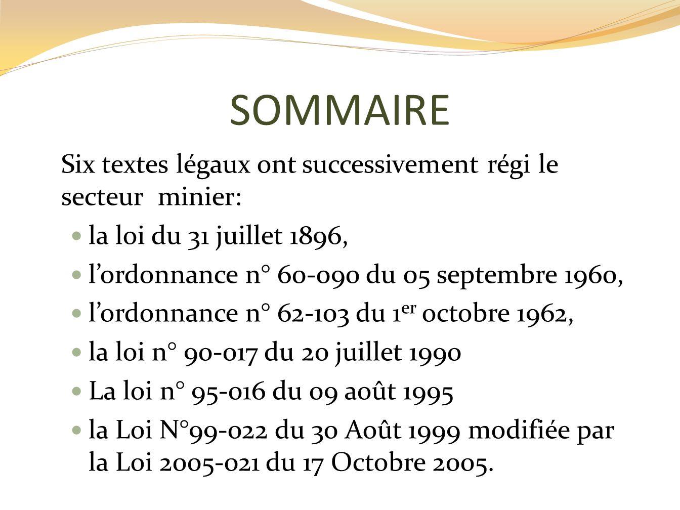 SOMMAIRE Six textes légaux ont successivement régi le secteur minier: la loi du 31 juillet 1896, lordonnance n° 60-090 du 05 septembre 1960, lordonnan
