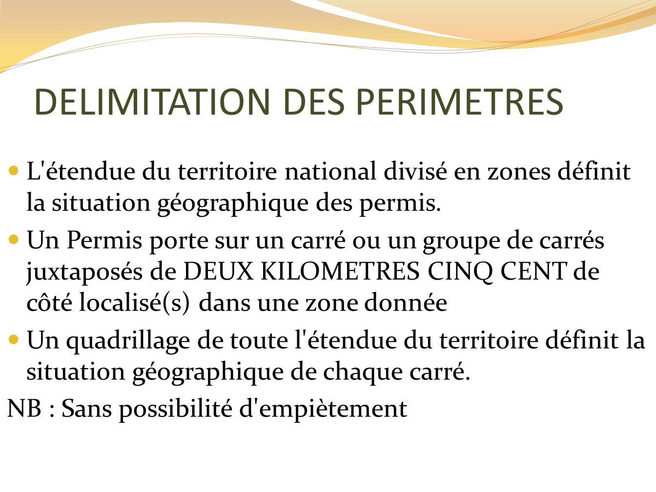 DELIMITATION DES PERIMETRES L'étendue du territoire national divisé en zones définit la situation géographique des permis. Un Permis porte sur un carr