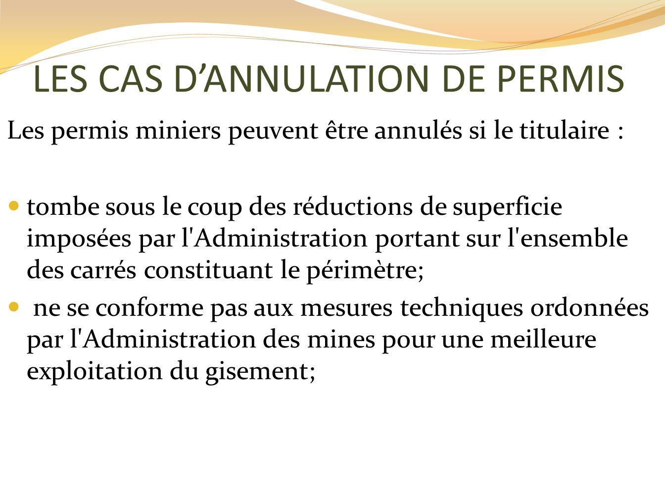 LES CAS DANNULATION DE PERMIS Les permis miniers peuvent être annulés si le titulaire : tombe sous le coup des réductions de superficie imposées par l