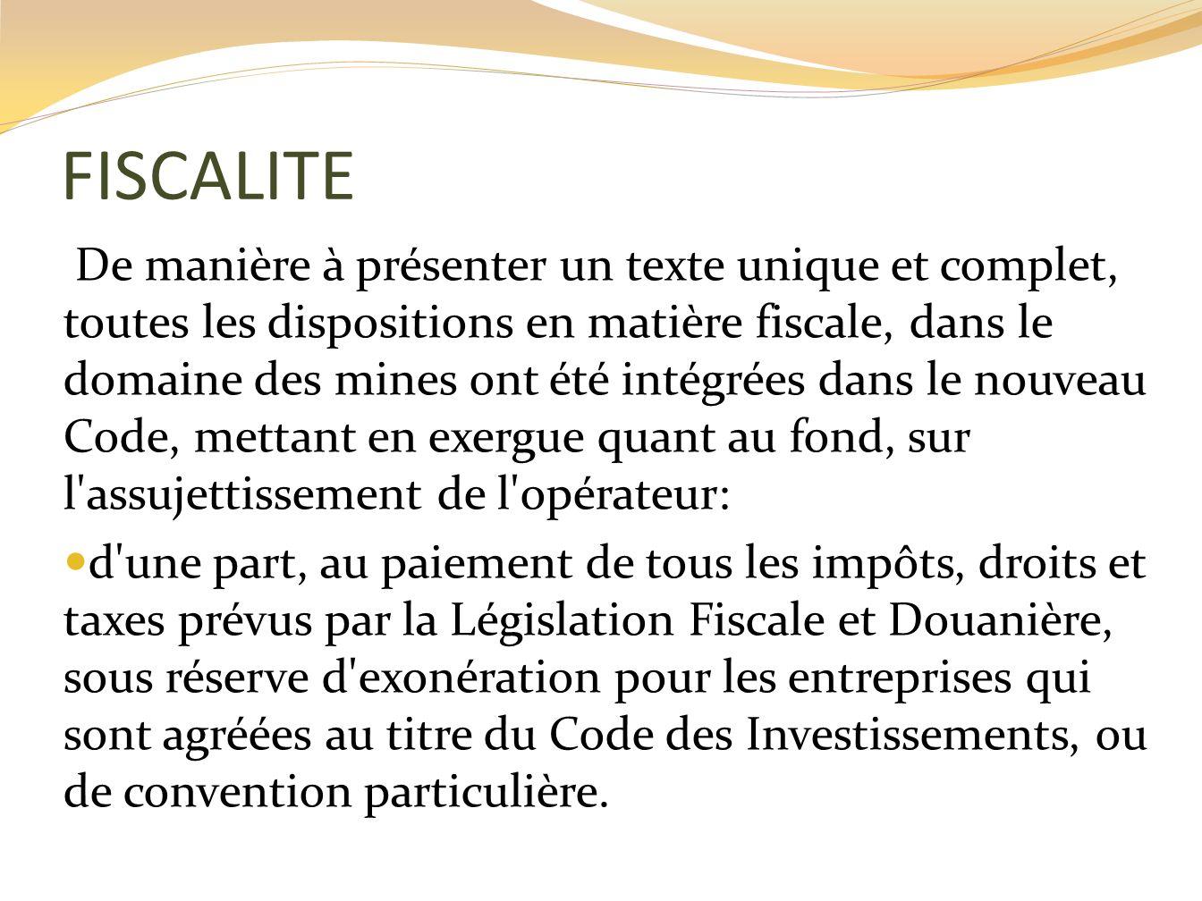 FISCALITE De manière à présenter un texte unique et complet, toutes les dispositions en matière fiscale, dans le domaine des mines ont été intégrées d