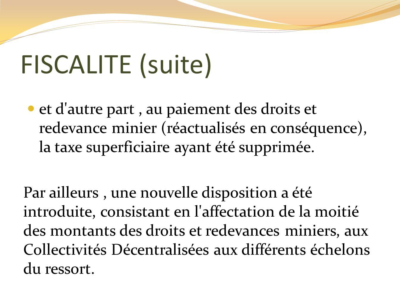 FISCALITE (suite) et d'autre part, au paiement des droits et redevance minier (réactualisés en conséquence), la taxe superficiaire ayant été supprimée