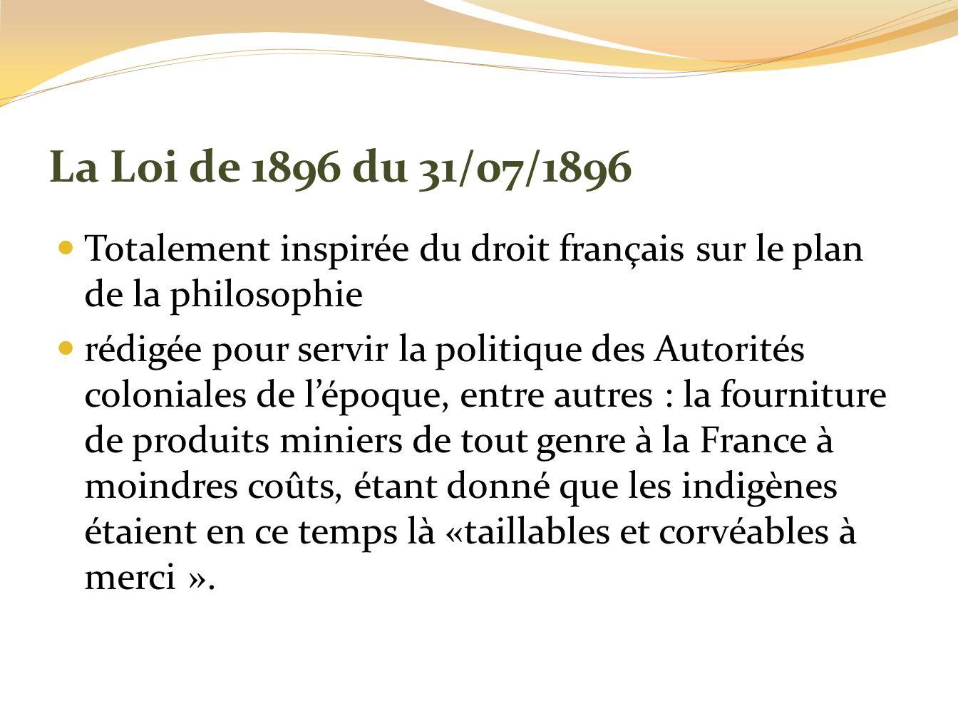 La Loi de 1896 du 31/07/1896 Totalement inspirée du droit français sur le plan de la philosophie rédigée pour servir la politique des Autorités coloni