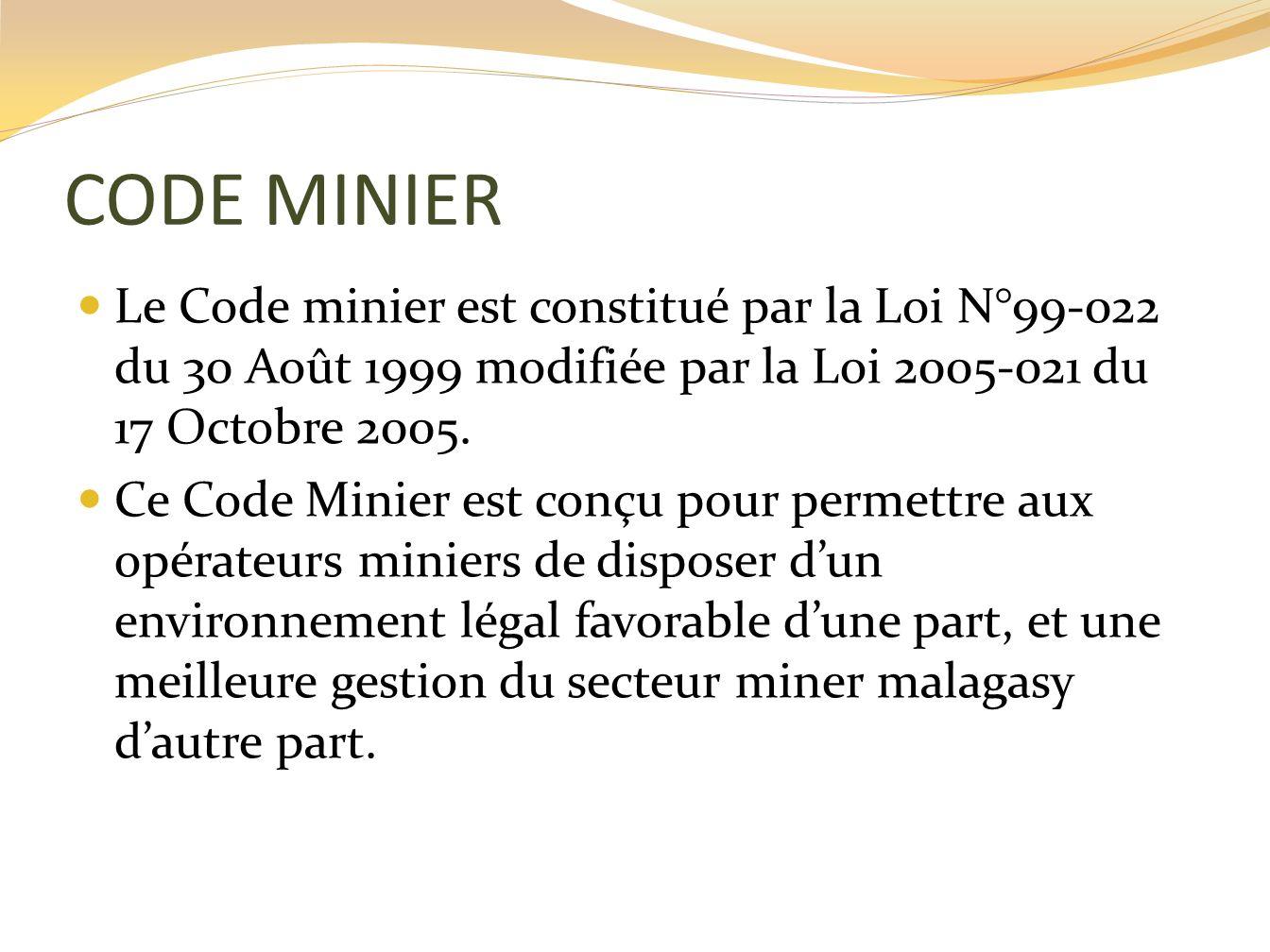 CODE MINIER Le Code minier est constitué par la Loi N°99-022 du 30 Août 1999 modifiée par la Loi 2005-021 du 17 Octobre 2005. Ce Code Minier est conçu