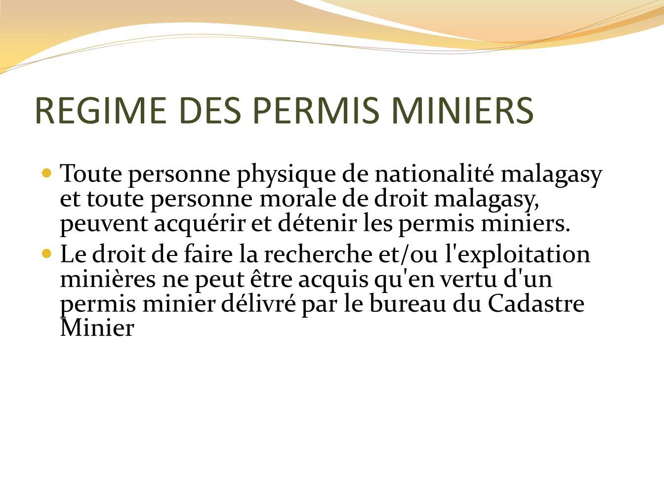 REGIME DES PERMIS MINIERS Toute personne physique de nationalité malagasy et toute personne morale de droit malagasy, peuvent acquérir et détenir les