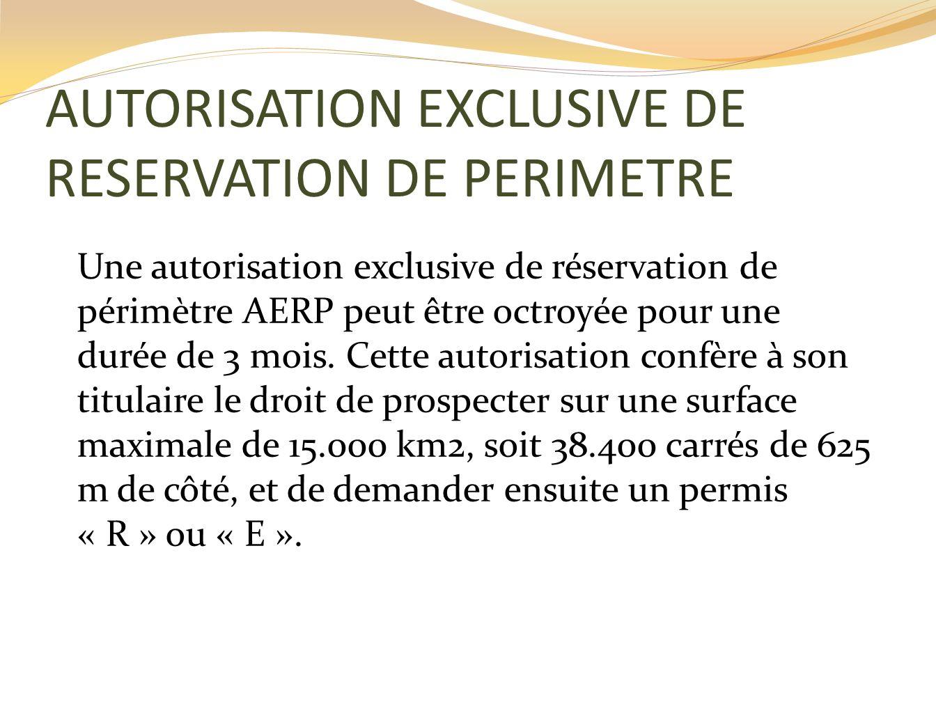 AUTORISATION EXCLUSIVE DE RESERVATION DE PERIMETRE Une autorisation exclusive de réservation de périmètre AERP peut être octroyée pour une durée de 3