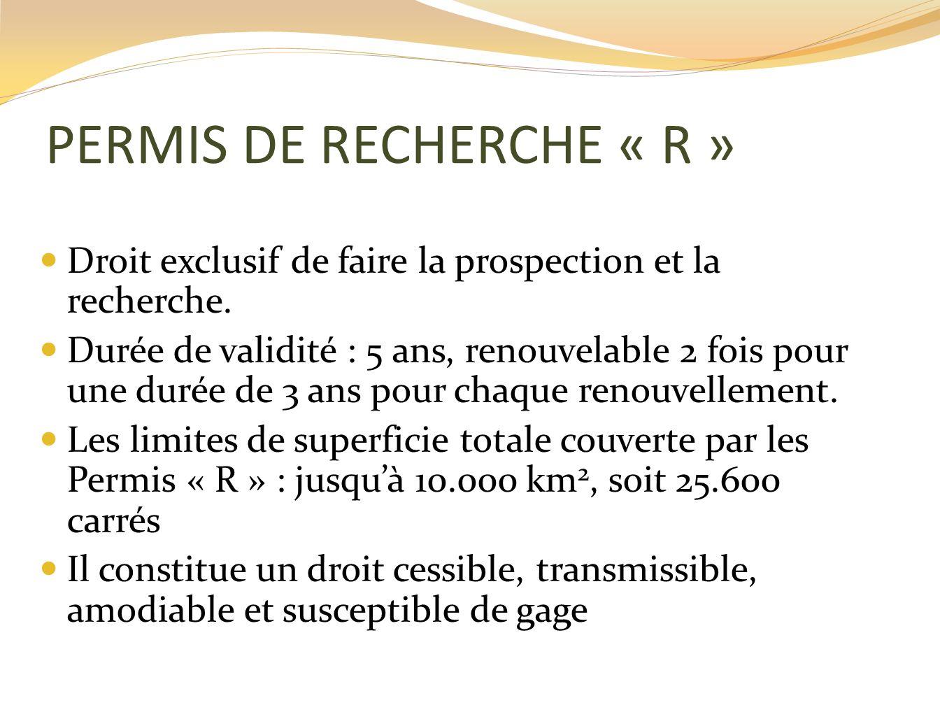 PERMIS DE RECHERCHE « R » Droit exclusif de faire la prospection et la recherche. Durée de validité : 5 ans, renouvelable 2 fois pour une durée de 3 a