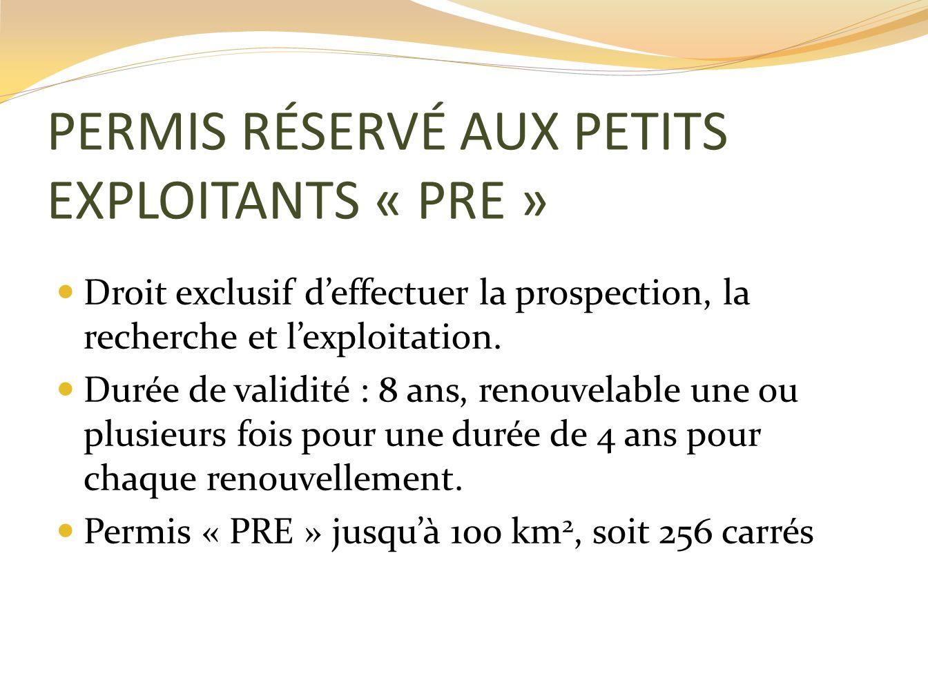 PERMIS RÉSERVÉ AUX PETITS EXPLOITANTS « PRE » Droit exclusif deffectuer la prospection, la recherche et lexploitation. Durée de validité : 8 ans, reno