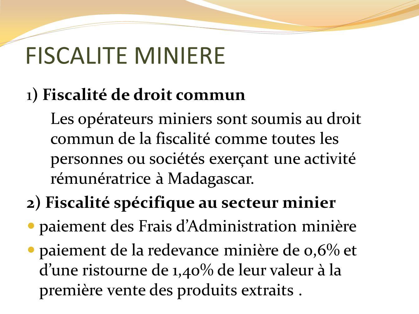 FISCALITE MINIERE 1) Fiscalité de droit commun Les opérateurs miniers sont soumis au droit commun de la fiscalité comme toutes les personnes ou sociét