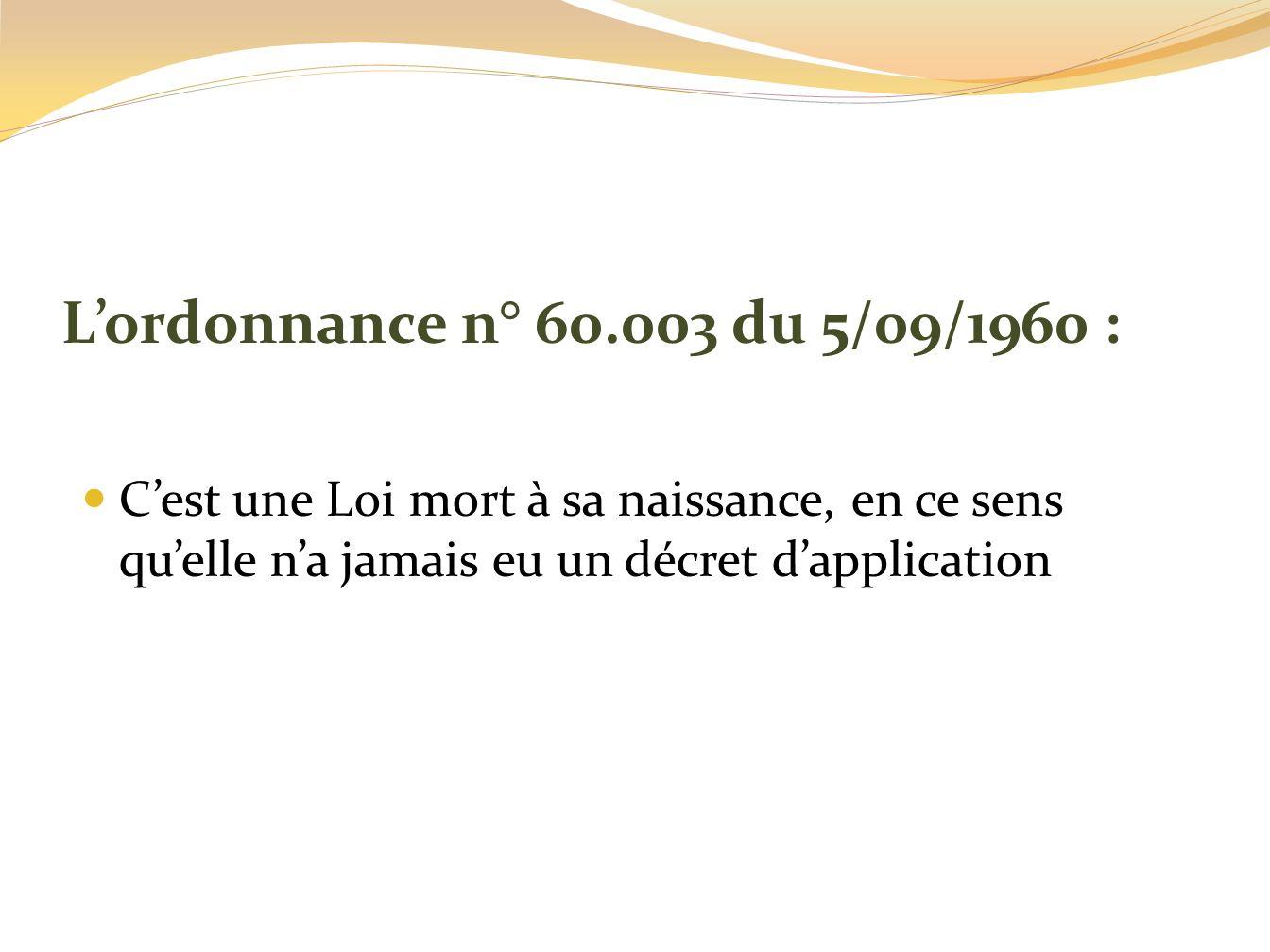 Lordonnance n° 60.003 du 5/09/1960 : Cest une Loi mort à sa naissance, en ce sens quelle na jamais eu un décret dapplication