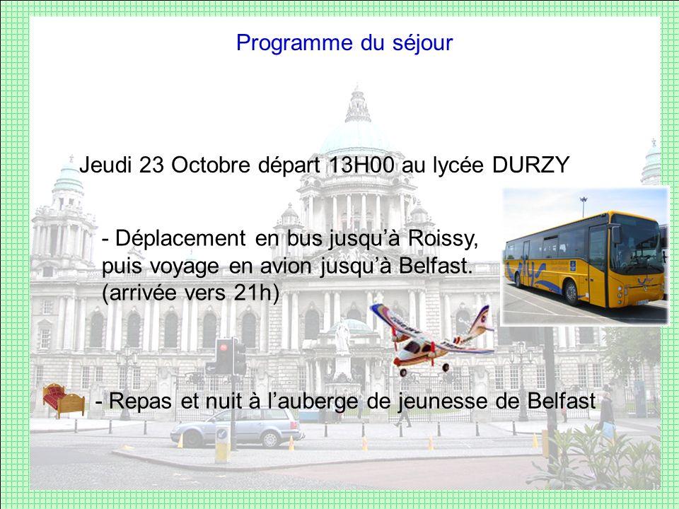 Programme du séjour Jeudi 23 Octobre départ 13H00 au lycée DURZY - Déplacement en bus jusquà Roissy, puis voyage en avion jusquà Belfast. (arrivée ver