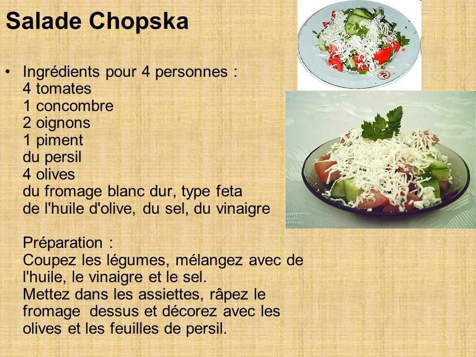 Salade Chopska Ingrédients pour 4 personnes : 4 tomates 1 concombre 2 oignons 1 piment du persil 4 olives du fromage blanc dur, type feta de l huile d olive, du sel, du vinaigre Préparation : Coupez les légumes, mélangez avec de l huile, le vinaigre et le sel.