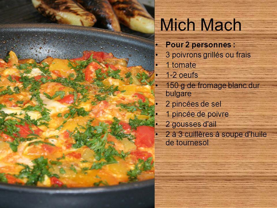 Mich Mach Pour 2 personnes : 3 poivrons grillés ou frais 1 tomate 1-2 oeufs 150 g de fromage blanc dur bulgare 2 pincées de sel 1 pincée de poivre 2 gousses d ail 2 à 3 cuillères à soupe d huile de tournesol