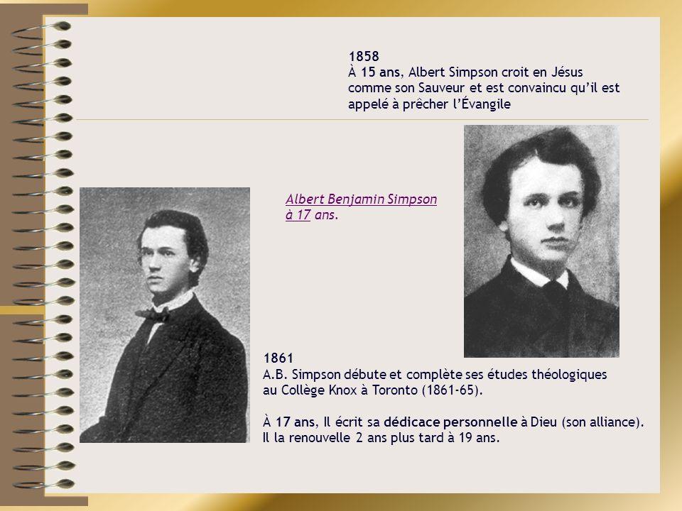 1858 À 15 ans, Albert Simpson croit en Jésus comme son Sauveur et est convaincu quil est appelé à prêcher lÉvangile A.B. Simpson, 1861 1861 A.B. Simps
