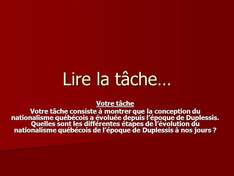 Lire la tâche… Votre tâche Votre tâche consiste à montrer que la conception du nationalisme québécois a évoluée depuis lépoque de Duplessis.