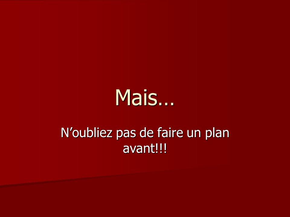 Mais… Noubliez pas de faire un plan avant!!!