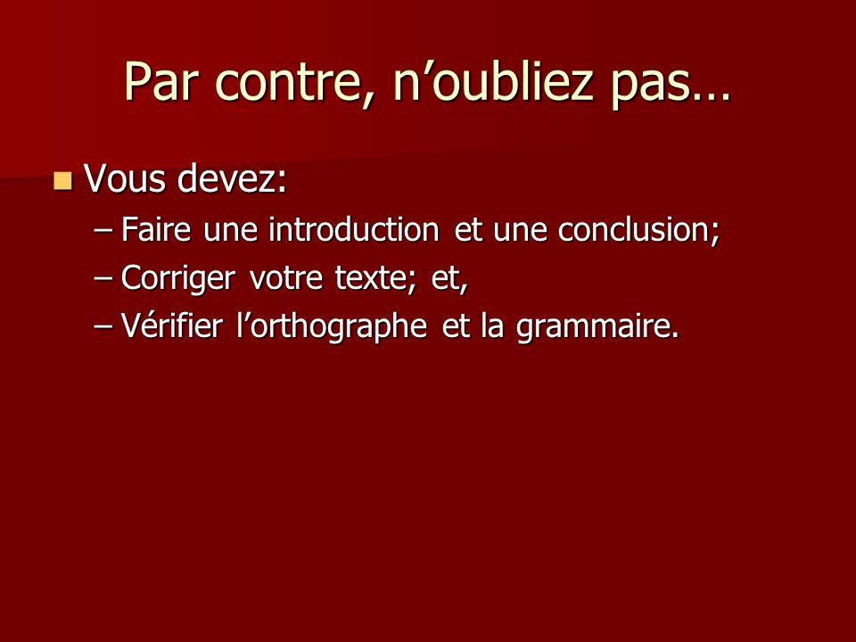 Par contre, noubliez pas… Vous devez: Vous devez: –Faire une introduction et une conclusion; –Corriger votre texte; et, –Vérifier lorthographe et la grammaire.