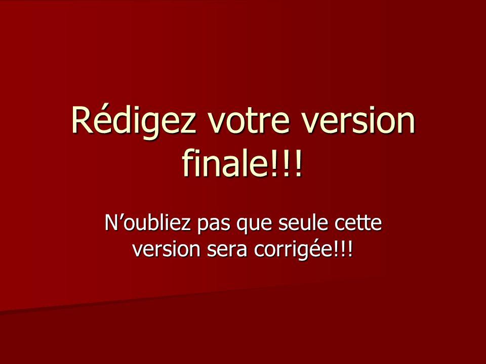 Rédigez votre version finale!!! Noubliez pas que seule cette version sera corrigée!!!