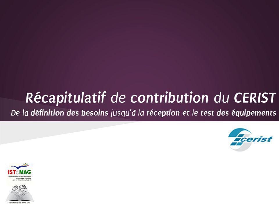 Participation à la commission des équipements ( 12/05/2012 ) en Tunisie Proposition par lingénieur du CERIST dune architecture nationale et régionale Nombreuses Discussions notamment entre lingénieur du CERIST et Systemat (ULB) Optmisation et finalisation de la proposition Réception des équipements par lUniversité de Boumerdes (Mai 2013) Vérification de conformité par lingénieur du CERIST Transfert des équipements au Centre de calcul du CERIST (Juillet 2013) Revérification de conformité et test de fonctionnement par lingénieur du CERIST RECAPITULATIF De la définition des besoins jusquà la réception et test des équipements
