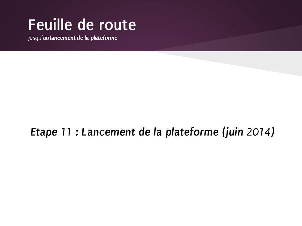 Etape 11 : Lancement de la plateforme (juin 2014 ) Feuille de route jusquau lancement de la plateforme