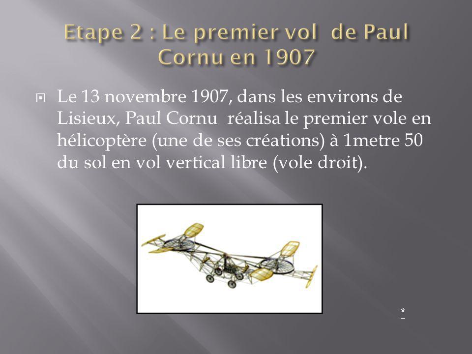 Le 13 novembre 1907, dans les environs de Lisieux, Paul Cornu réalisa le premier vole en hélicoptère (une de ses créations) à 1metre 50 du sol en vol