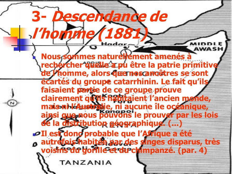 3- Descendance de lhomme (1881) Nous sommes naturellement amenés à rechercher quelle a pu être la patrie primitive de lhomme, alors que nos ancêtres se sont écartés du groupe catarrhinin.