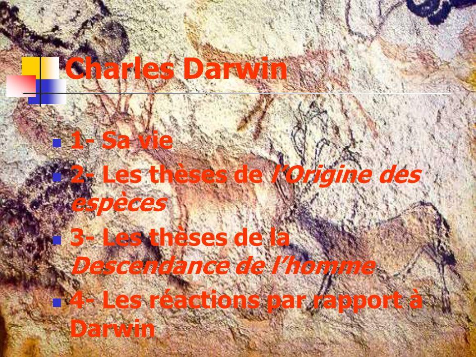 Charles Darwin 1- Sa vie 2- Les thèses de lOrigine des espèces 3- Les thèses de la Descendance de lhomme 4- Les réactions par rapport à Darwin