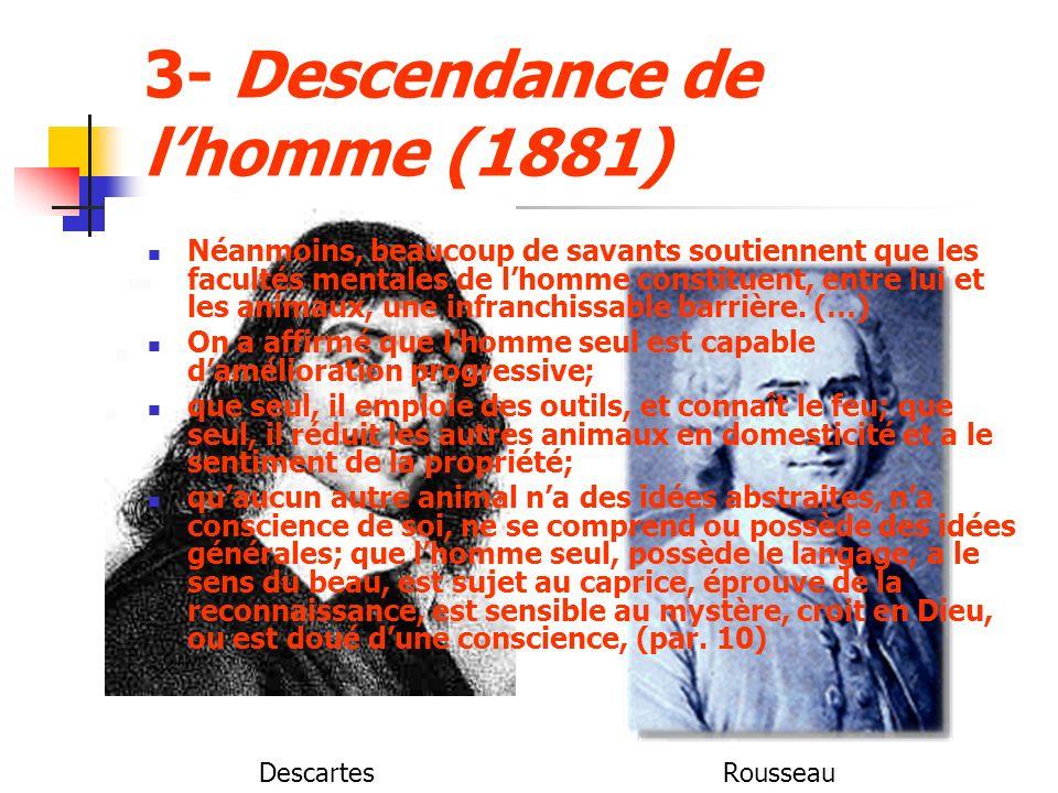 3- Descendance de lhomme (1881) Néanmoins, beaucoup de savants soutiennent que les facultés mentales de lhomme constituent, entre lui et les animaux, une infranchissable barrière.
