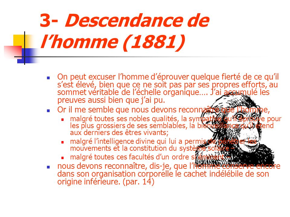 3- Descendance de lhomme (1881) On peut excuser lhomme déprouver quelque fierté de ce quil sest élevé, bien que ce ne soit pas par ses propres efforts, au sommet véritable de léchelle organique….