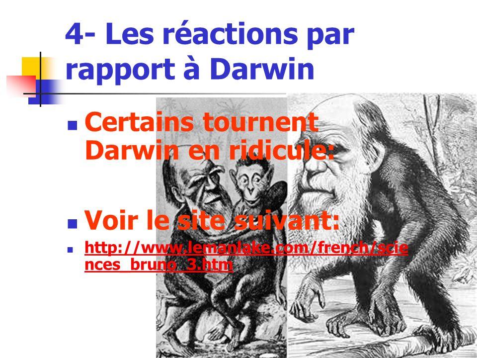 4- Les réactions par rapport à Darwin Certains tournent Darwin en ridicule: Voir le site suivant: http://www.lemanlake.com/french/scie nces_bruno_3.htm http://www.lemanlake.com/french/scie nces_bruno_3.htm