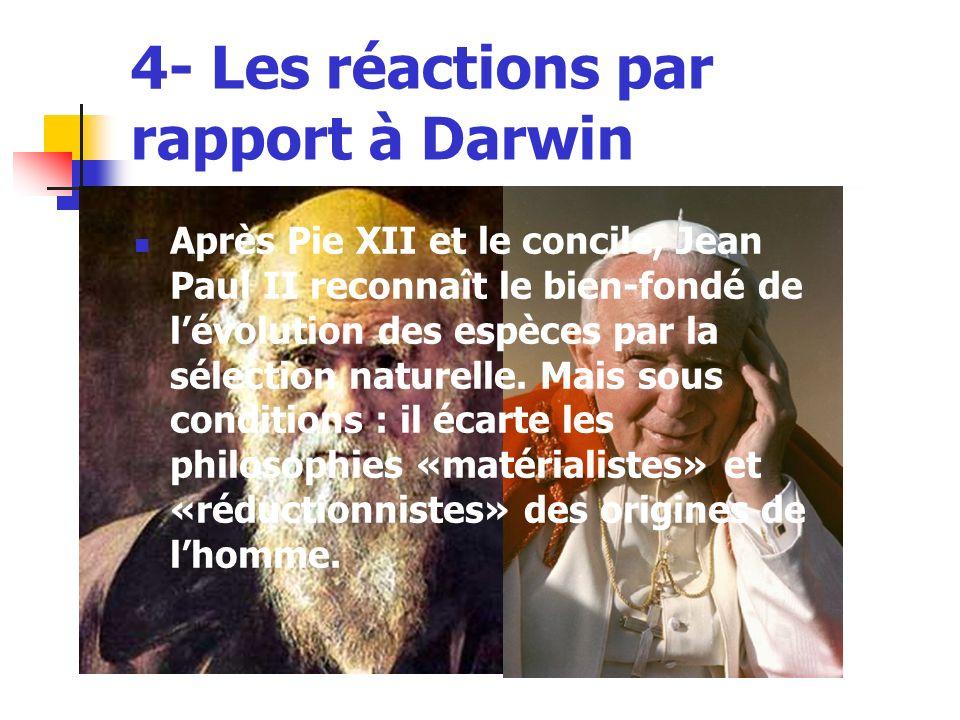 4- Les réactions par rapport à Darwin Après Pie XII et le concile, Jean Paul II reconnaît le bien-fondé de lévolution des espèces par la sélection naturelle.
