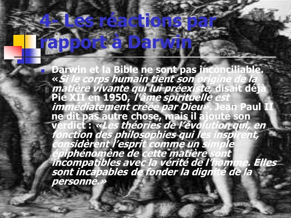4- Les réactions par rapport à Darwin Darwin et la Bible ne sont pas inconciliable. «Si le corps humain tient son origine de la matière vivante qui lu