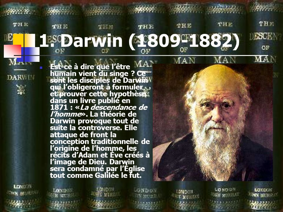 1. Darwin (1809-1882) Est-ce à dire que lêtre humain vient du singe ? Ce sont les disciples de Darwin qui lobligeront à formuler et prouver cette hypo