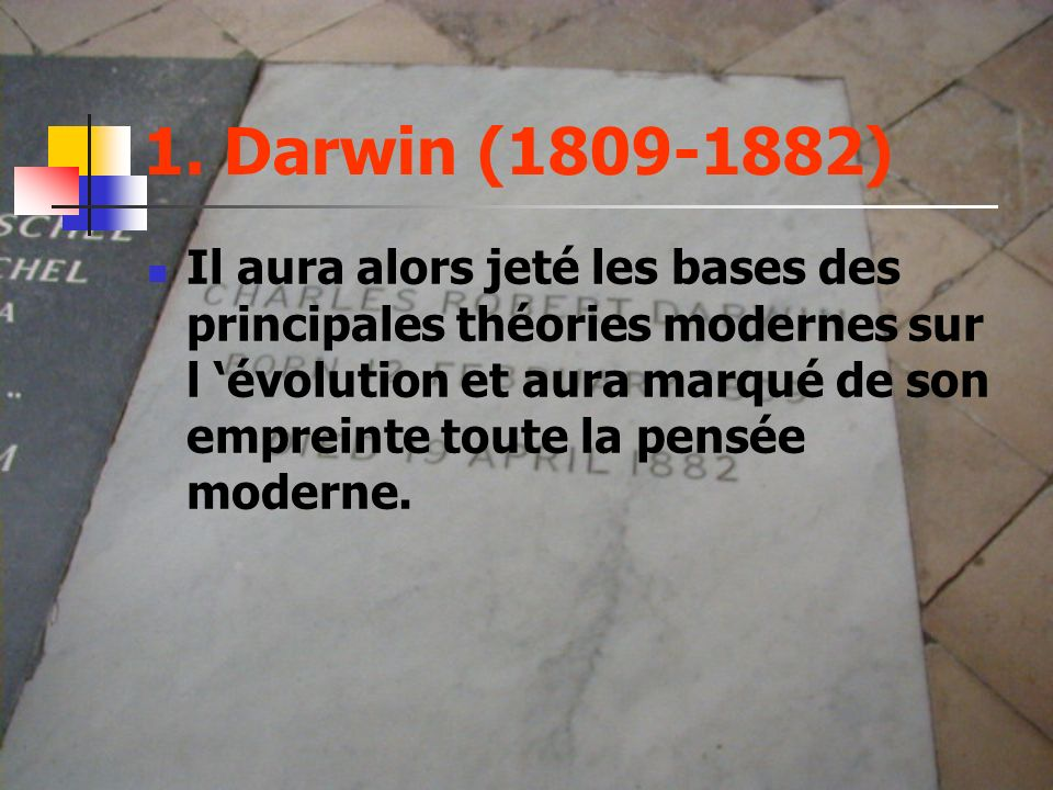 1. Darwin (1809-1882) Il aura alors jeté les bases des principales théories modernes sur l évolution et aura marqué de son empreinte toute la pensée m