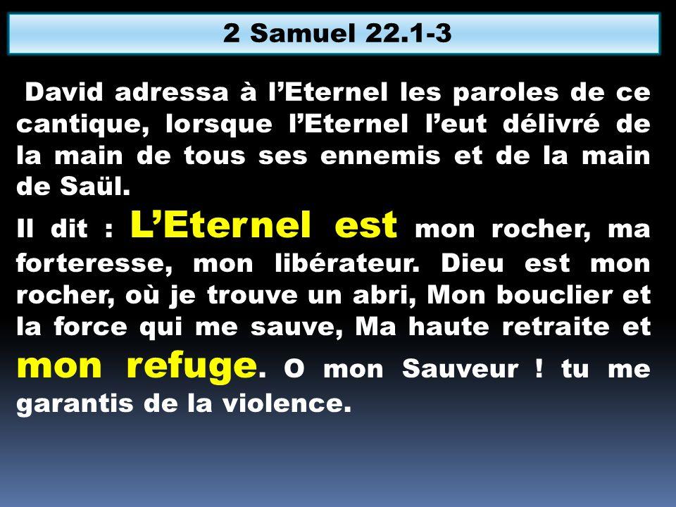 David adressa à lEternel les paroles de ce cantique, lorsque lEternel leut délivré de la main de tous ses ennemis et de la main de Saül. Il dit : LEte