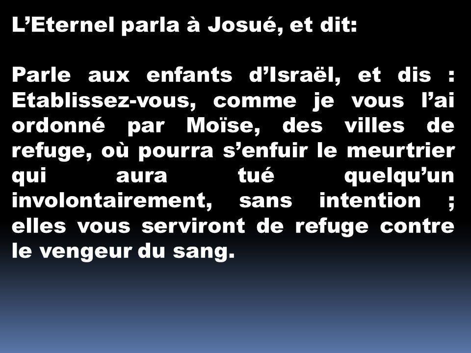 LEternel parla à Josué, et dit: Parle aux enfants dIsraël, et dis : Etablissez-vous, comme je vous lai ordonné par Moïse, des villes de refuge, où pou